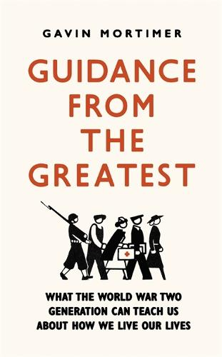 Guidance from the Greatest: What the World War Two generation can teach us about how we live our lives (Paperback)