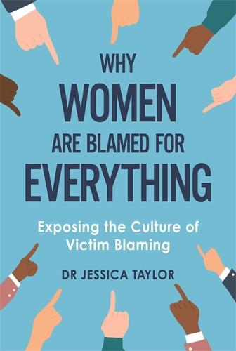 Why Women Are Blamed For Everything: Exposing the Culture of Victim-Blaming (Hardback)