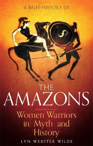A Brief History of the Amazons: Women Warriors in Myth and History - Brief Histories (Paperback)