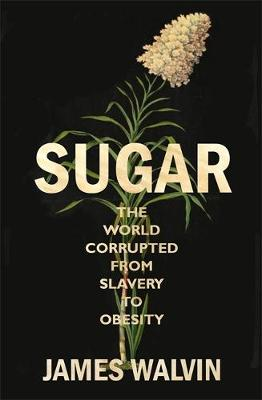 Sugar: The world corrupted, from slavery to obesity (Hardback)