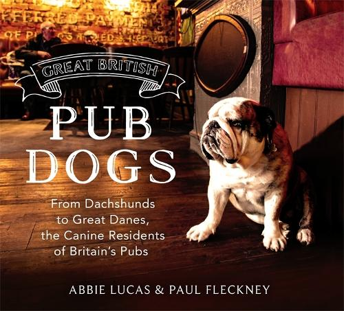 Great British Pub Dogs: From Dachshunds to Great Danes, the Canine Residents of Britain's Pubs (Hardback)