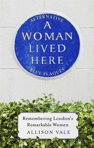 A Woman Lived Here: Alternative Blue Plaques, Remembering London's Remarkable Women (Hardback)