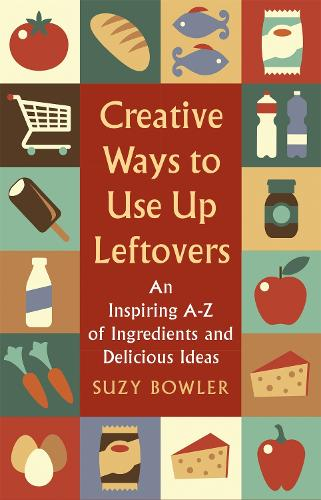 Creative Ways to Use Up Leftovers: An Inspiring A - Z of Ingredients and Delicious Ideas (Paperback)