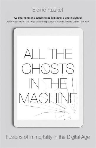All the Ghosts in the Machine: Illusions of Immortality in the Digital Age (Paperback)