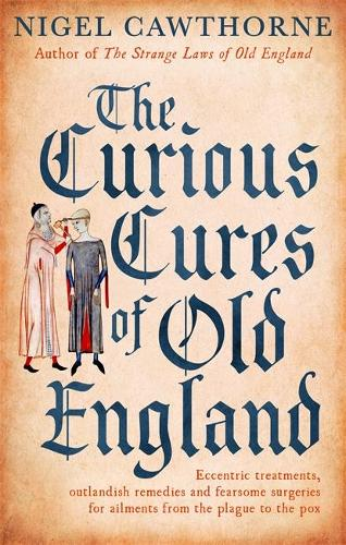 The Curious Cures Of Old England: Eccentric treatments, outlandish remedies and fearsome surgeries for ailments from the plague to the pox (Paperback)