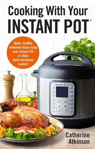 Cooking With Your Instant Pot: Quick, Healthy, Midweek Meals Using Your Instant Pot or Other Multi-functional Cookers (Paperback)