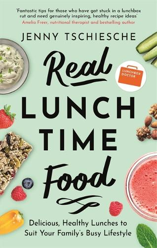 Real Lunchtime Food: Delicious, Healthy Lunches to Suit Your Family's Busy Lifestyle (Paperback)