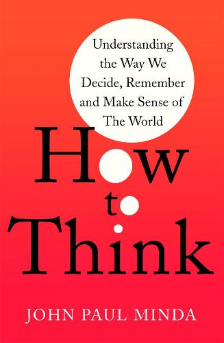 How To Think: Understanding the Way We Decide, Remember and Make Sense of the World (Paperback)