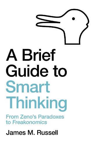 A Brief Guide to Smart Thinking: From Zeno's Paradoxes to Freakonomics (Paperback)
