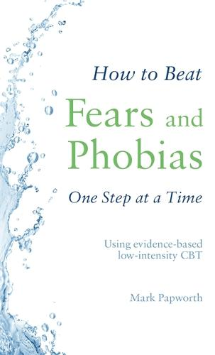 How to Beat Fears and Phobias One Step at a Time: Using evidence-based low-intensity CBT - How To Beat (Paperback)
