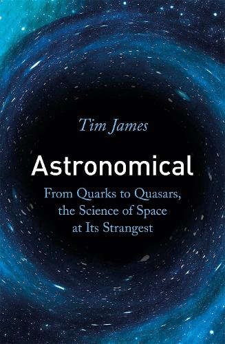 Astronomical: From Quarks to Quasars, the Science of Space at its Strangest (Paperback)