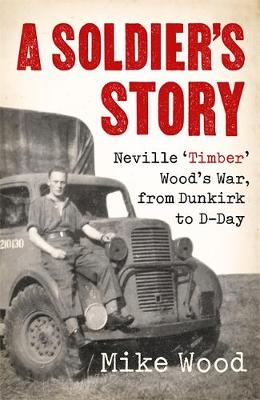 A Soldier's Story: Neville 'Timber' Wood's War, from Dunkirk to D-Day (Hardback)