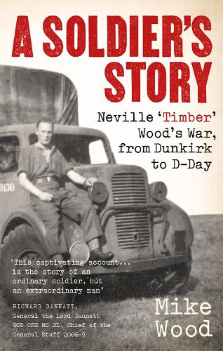 A Soldier's Story: Neville 'Timber' Wood's War, from Dunkirk to D-Day (Paperback)