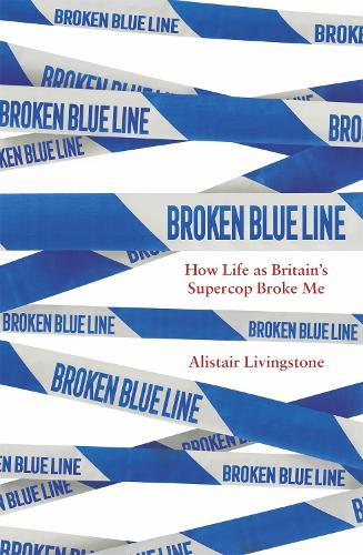 Broken Blue Line: How Life as Britain's Supercop Broke Me (Hardback)