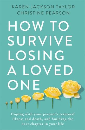 How to Survive Losing a Loved One: A Practical Guide to Coping with Your Partner's Terminal Illness and Death, and Building the Next Chapter in Your Life (Paperback)