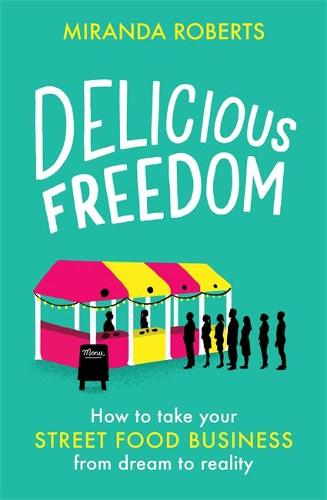 Delicious Freedom: How to Take Your Street Food Business from Dream to Reality (Paperback)