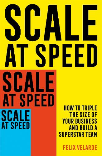 Scale at Speed: How to Triple the Size of Your Business and Build a Superstar Team (Paperback)