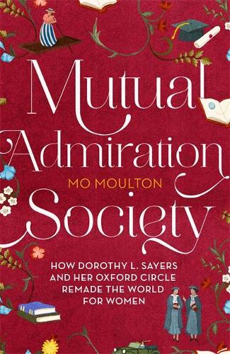 Mutual Admiration Society: How Dorothy L. Sayers and Her Oxford Circle Remade the World For Women (Hardback)