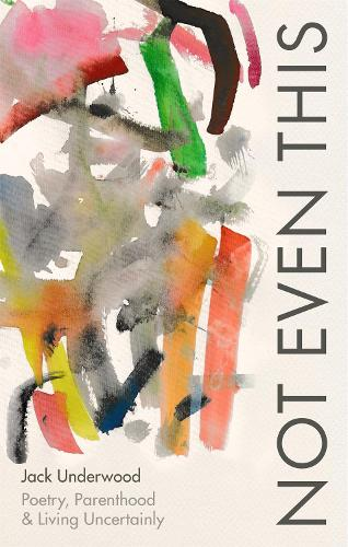 Not Even This: Poetry, parenthood and living uncertainly (Hardback)