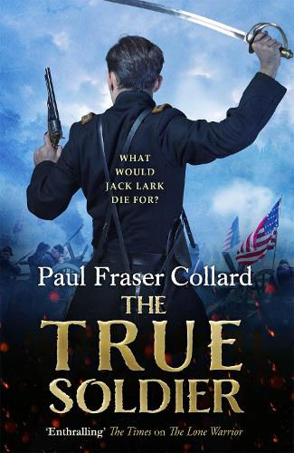 The True Soldier (Jack Lark, Book 6): A gripping military adventure of a roguish British soldier and the American Civil War (Paperback)