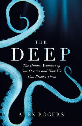 The Deep: The Hidden Wonders of Our Oceans and How We Can Protect Them (Hardback)