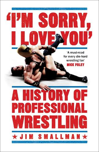 I'm Sorry I Love You: A History of Professional Wrestling with Jim Smallman