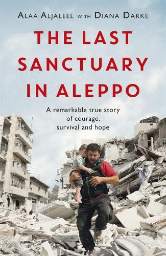 The Last Sanctuary in Aleppo: A remarkable true story of courage, hope and survival (Paperback)