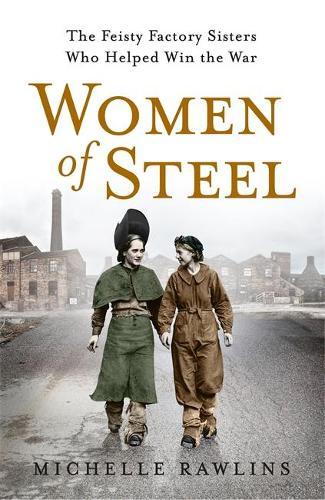 Women of Steel: The Feisty Factory Sisters Who Helped Win the War (Hardback)