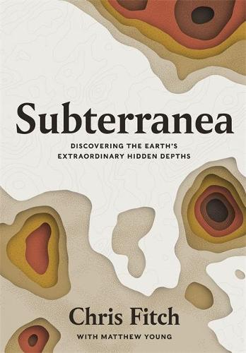 Subterranea: Discovering the Earth's Extraordinary Hidden Depths (Hardback)
