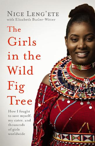 The Girls in the Wild Fig Tree: How One  Girl Fought to Save Herself, Her Sister and Thousands of Girls Worldwide (Hardback)