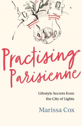 Practising Parisienne: Lifestyle secrets from the City of Lights (Hardback)