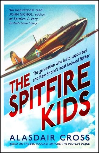 The Spitfire Kids: The generation who built, supported and flew Britain's most beloved fighter (Hardback)