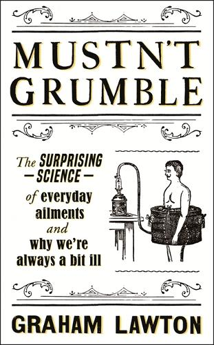 Mustn't Grumble: The Surprising Science of Everyday Ailments (Hardback)