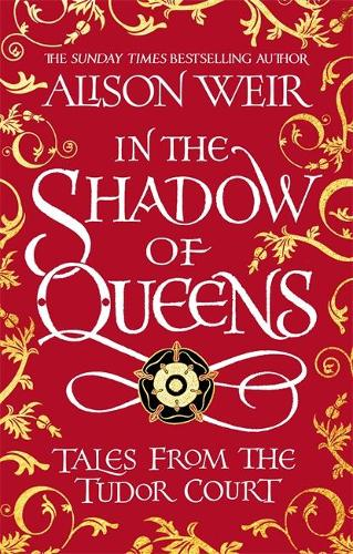 In the Shadow of Queens: Tales from the Tudor Court (Hardback)