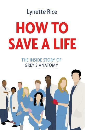 How to Save a Life: The Inside Story of Grey's Anatomy (Hardback)