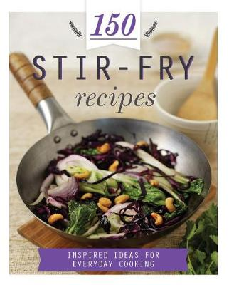 150 Stir-Fry Recipes: Inspired Ideas for Everyday Cooking - 150 Recipes (Hardback)