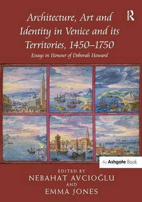 Architecture, Art and Identity in Venice and its Territories, 1450-1750: Essays in Honour of Deborah Howard (Hardback)
