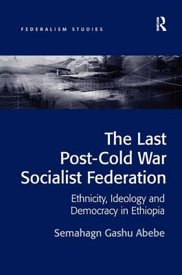 The Last Post-Cold War Socialist Federation: Ethnicity, Ideology and Democracy in Ethiopia - Federalism Studies (Hardback)