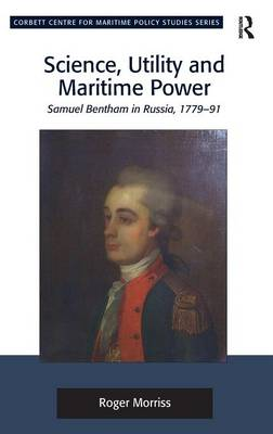 Science, Utility and Maritime Power: Samuel Bentham in Russia, 1779-91 - Corbett Centre for Maritime Policy Studies Series (Hardback)