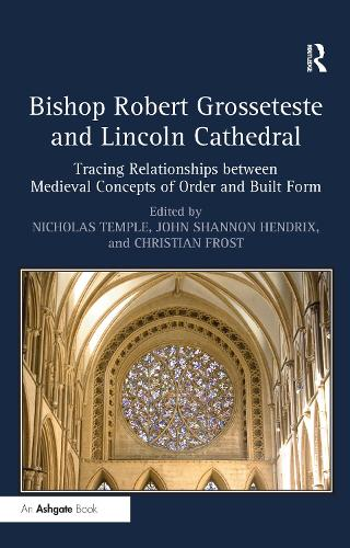 Bishop Robert Grosseteste and Lincoln Cathedral: Tracing Relationships between Medieval Concepts of Order and Built Form (Hardback)