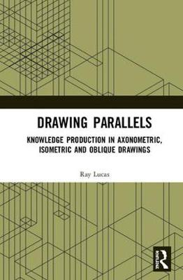 Drawing Parallels: Knowledge Production in Axonometric, Isometric and Oblique Drawings (Hardback)