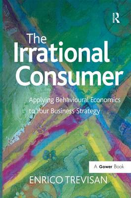 The Irrational Consumer: Applying Behavioural Economics to Your Business Strategy (Hardback)
