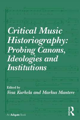 Critical Music Historiography: Probing Canons, Ideologies and Institutions (Hardback)