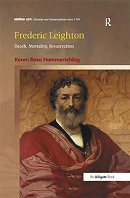 Frederic Leighton: Death, Mortality, Resurrection - British Art: Histories and Interpretations since 1700 (Hardback)