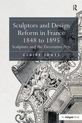 Sculptors and Design Reform in France, 1848 to 1895: Sculpture and the Decorative Arts (Hardback)