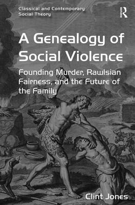 A Genealogy of Social Violence: Founding Murder, Rawlsian Fairness, and the Future of the Family - Classical and Contemporary Social Theory (Hardback)