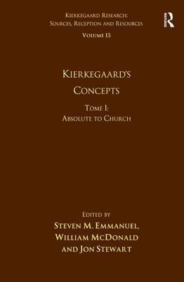 Volume 15, Tome I: Kierkegaard's Concepts: Absolute to Church - Kierkegaard Research: Sources, Reception and Resources (Hardback)