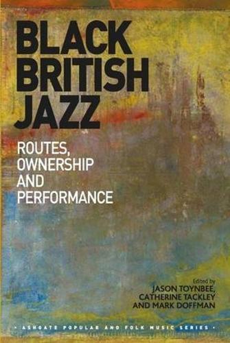 Black British Jazz: Routes, Ownership and Performance - Ashgate Popular and Folk Music Series (Hardback)