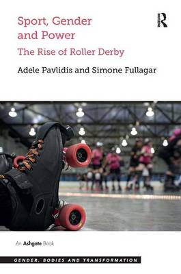 Sport, Gender and Power: The Rise of Roller Derby - Gender, Bodies and Transformation (Hardback)