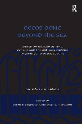 Deeds Done Beyond the Sea: Essays on William of Tyre, Cyprus and the Military Orders presented to Peter Edbury - Crusades - Subsidia (Hardback)